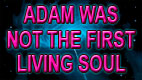 ADAM WAS NOT THE FIRST LIVING SOUL video thumbnail